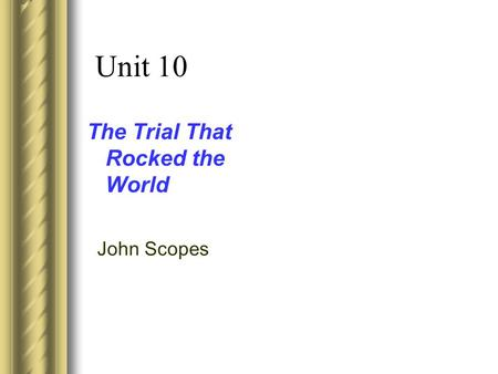 Unit 10 The Trial That Rocked the World John Scopes.