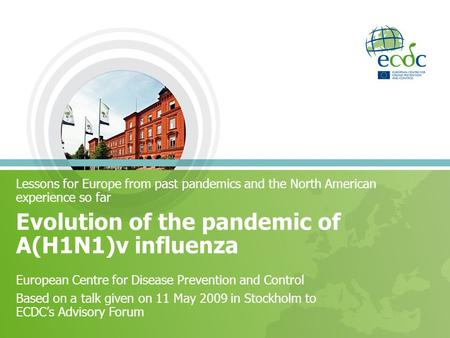 Lessons for Europe from past pandemics and the North American experience so far Evolution of the pandemic of A(H1N1)v influenza European Centre for Disease.