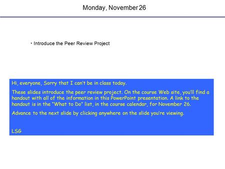 Monday, November 26 Introduce the Peer Review Project Hi, everyone, Sorry that I can't be in class today. These slides introduce the peer review project.