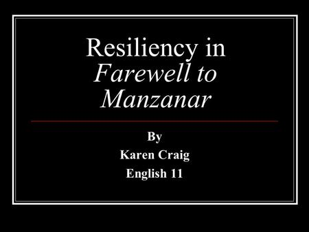 Resiliency in Farewell to Manzanar By Karen Craig English 11.