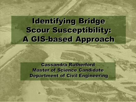 Cassandra Rutherford Master of Science Candidate Department of Civil Engineering Department of Civil Engineering Identifying Bridge Scour Susceptibility: