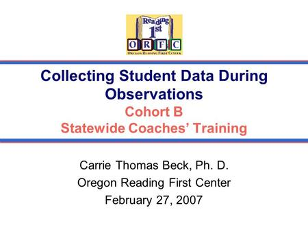 Collecting Student Data During Observations Cohort B Statewide Coaches' Training Carrie Thomas Beck, Ph. D. Oregon Reading First Center February 27, 2007.