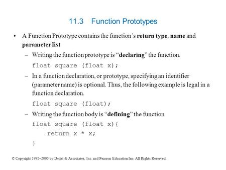 "11.3 	Function Prototypes A Function Prototype contains the function's return type, name and parameter list Writing the function prototype is ""declaring"""