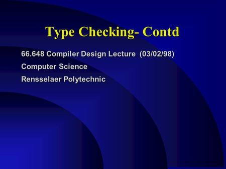 Type Checking- Contd 66.648 Compiler Design Lecture (03/02/98) Computer Science Rensselaer Polytechnic.
