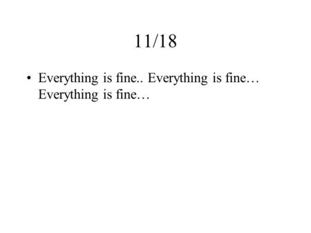 11/18 Everything is fine.. Everything is fine… Everything is fine…