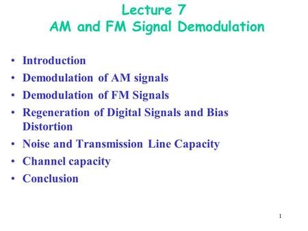 1 Lecture 7 AM and FM Signal Demodulation Introduction Demodulation of AM signals Demodulation of FM Signals Regeneration of Digital Signals and Bias Distortion.