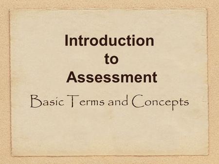 Introduction to Assessment Basic Terms and Concepts.