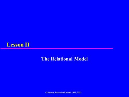 Lesson II The Relational Model © Pearson Education Limited 1995, 2005.