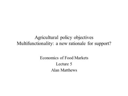 Agricultural policy objectives Multifunctionality: a new rationale for support? Economics of Food Markets Lecture 5 Alan Matthews.