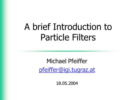 A brief Introduction to Particle Filters Michael Pfeiffer 18.05.2004.