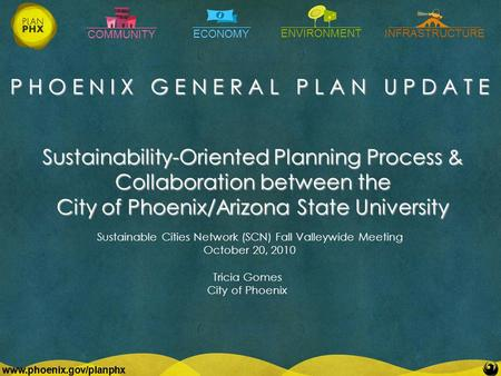 COMMUNITY ECONOMY ENVIRONMENTINFRASTRUCTURE www.phoenix.gov/planphx P H O E N I X G E N E R A L P L A N U P D A T E www.phoenix.gov/planphx Sustainability-Oriented.
