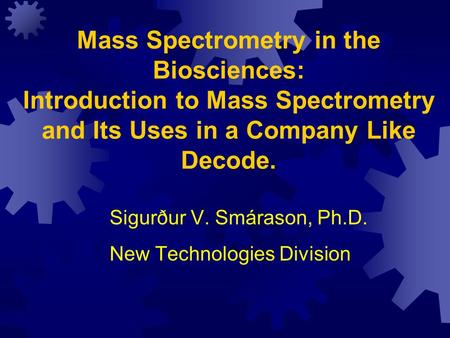 Mass Spectrometry in the Biosciences: Introduction to Mass Spectrometry and Its Uses in a Company Like Decode. Sigurður V. Smárason, Ph.D. New Technologies.