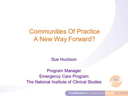 Sue Huckson Program Manager Emergency Care Program The National Institute of Clinical Studies Communities Of Practice A New Way Forward?