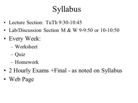 Syllabus Lecture Section: TuTh 9:30-10:45 Lab/Discussion Section M & W 9-9:50 or 10-10:50 Every Week: –Worksheet –Quiz –Homework 2 Hourly Exams +Final.