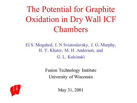 The Potential for Graphite Oxidation in Dry Wall ICF Chambers El S. Mogahed, I. N Sviatoslavsky, J. G. Murphy, H. Y. Khater, M. H. Anderson, and G. L.