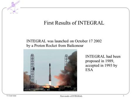 T. Courvoisier First results of INTEGRAL 1 First Results of INTEGRAL INTEGRAL was launched on October 17 2002 by a Proton Rocket from Baikonour INTEGRAL.