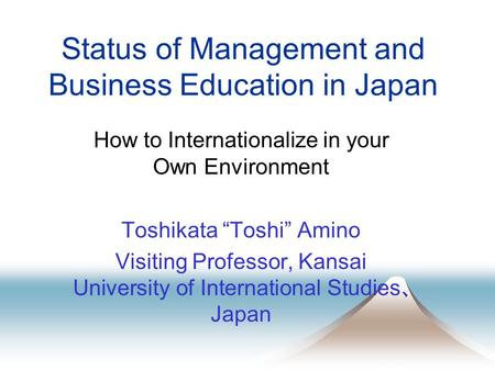 "Status of Management and Business Education in Japan How to Internationalize in your Own Environment Toshikata ""Toshi"" Amino Visiting Professor, Kansai."