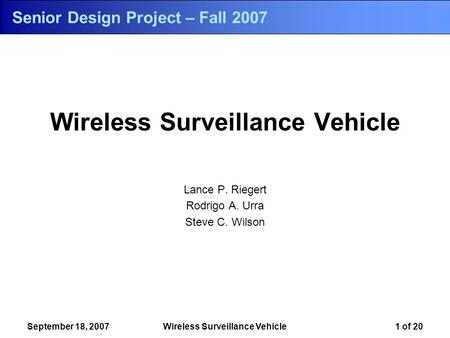 Wireless Surveillance Vehicle Lance P. Riegert Rodrigo A. Urra Steve C. Wilson September 18, 2007Wireless Surveillance Vehicle1 of 20 Senior Design Project.
