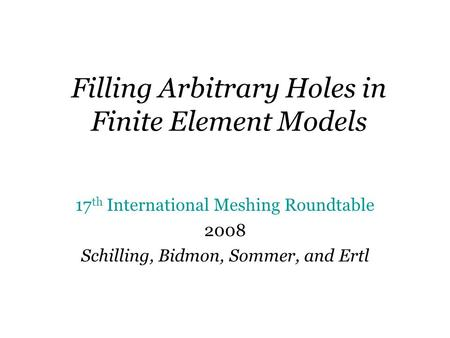 Filling Arbitrary Holes in Finite Element Models 17 th International Meshing Roundtable 2008 Schilling, Bidmon, Sommer, and Ertl.