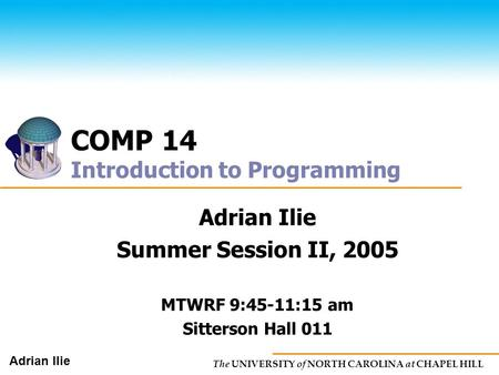 The UNIVERSITY of NORTH CAROLINA at CHAPEL HILL Adrian Ilie COMP 14 Introduction to Programming Adrian Ilie Summer Session II, 2005 MTWRF 9:45-11:15 am.