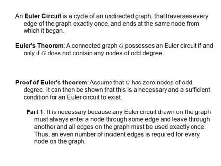 An Euler Circuit is a cycle of an undirected graph, that traverses every edge of the graph exactly once, and ends at the same node from which it began.