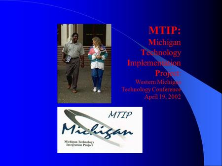 MTIP: Michigan Technology Implementation Project: Western Michigan Technology Conference April 19, 2002.