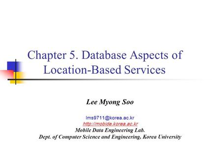 Chapter 5. Database Aspects of Location-Based Services Lee Myong Soo  Mobile Data Engineering Lab. Dept. of.