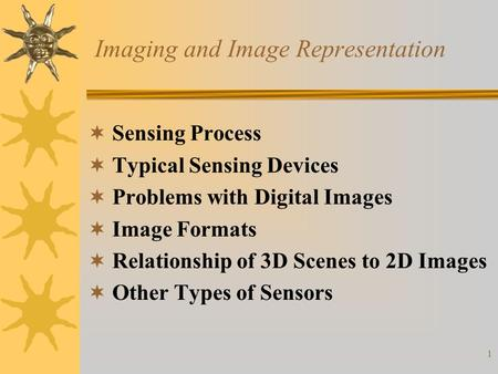 1 Imaging and Image Representation  Sensing Process  Typical Sensing Devices  Problems with Digital Images  Image Formats  Relationship of 3D Scenes.