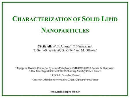 C HARACTERIZATION OF S OLID L IPID N ANOPARTICLES Cécile Allais #, F. Artzner #, T. Narayanan §, T. Gulik-Krzywicki ‡, G. Keller # and M. Ollivon # # Equipe.