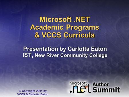 Microsoft.NET Academic <strong>Programs</strong> & VCCS Curricula Presentation by Carlotta Eaton IST, New River Community College © Copyright 2001 by VCCS & Carlotta Eaton.