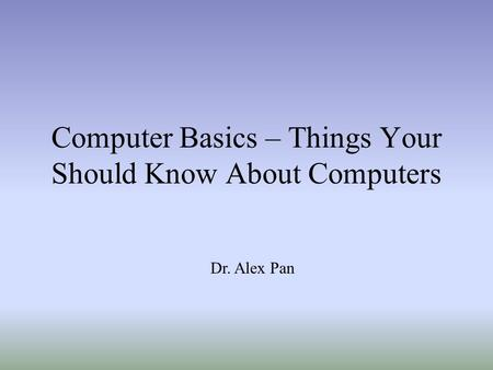 Computer Basics – Things Your Should Know About Computers Dr. Alex Pan.