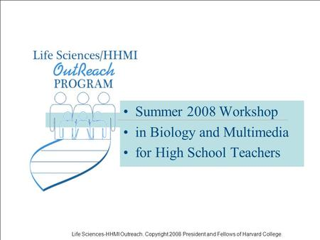 Life Sciences-HHMI Outreach. Copyright 2008 President and Fellows of Harvard College. Summer 2008 Workshop in Biology and Multimedia for High School Teachers.