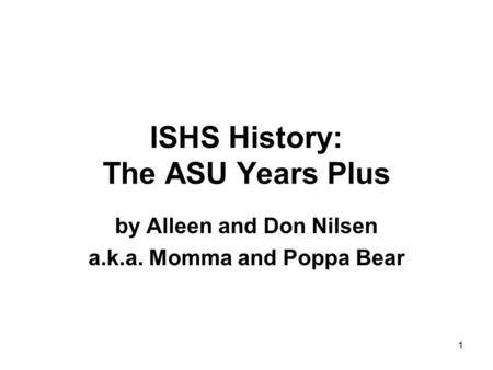 ISHS History: The ASU Years Plus by Alleen and Don Nilsen a.k.a. Momma and Poppa Bear 1.