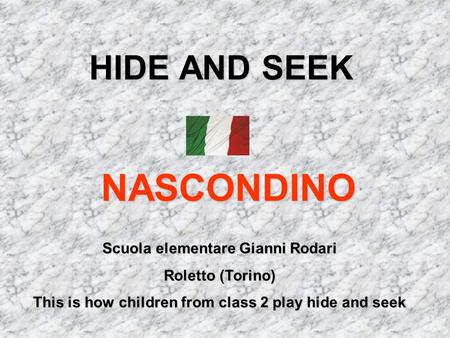 HIDE AND SEEK NASCONDINO Scuola elementare Gianni Rodari Roletto (Torino) This is how children from class 2 play hide and seek.
