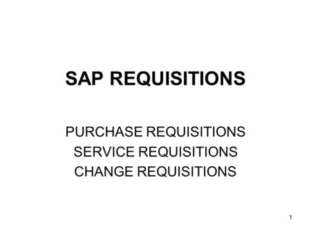 1 SAP REQUISITIONS PURCHASE REQUISITIONS SERVICE REQUISITIONS CHANGE REQUISITIONS.