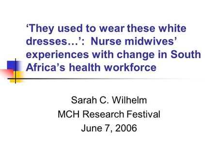 'They used to wear these white dresses…': Nurse midwives' experiences with change in South Africa's health workforce Sarah C. Wilhelm MCH Research Festival.
