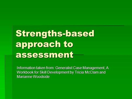 Strengths-based approach to assessment Information taken from: Generalist Case Management, A Workbook for Skill Development by Tricia McClam and Marianne.