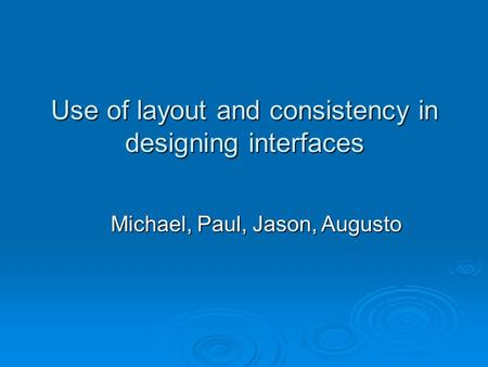 Use of layout and consistency in designing interfaces Michael, Paul, Jason, Augusto.