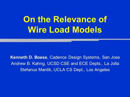 On the Relevance of Wire Load Models Kenneth D. Boese, Cadence Design Systems, San Jose Andrew B. Kahng, UCSD CSE and ECE Depts., La Jolla Stefanus Mantik,