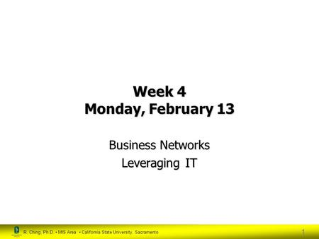R. Ching, Ph.D. MIS Area California State University, Sacramento 1 Week 4 Monday, February 13 Business Networks Leveraging IT.