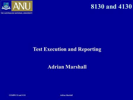 COMP8130 and 4130Adrian Marshall 8130 and 4130 Test Execution and Reporting Adrian Marshall.