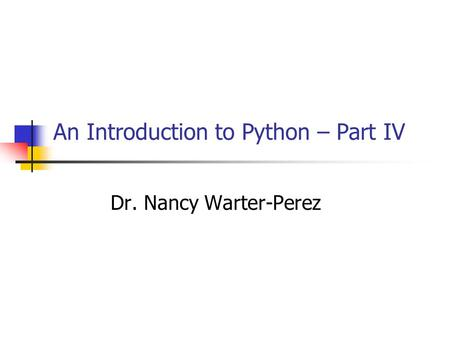 An Introduction to Python – Part IV Dr. Nancy Warter-Perez.