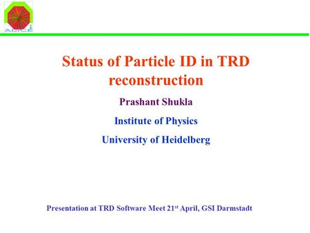 Status of Particle ID in TRD reconstruction Prashant Shukla Institute of Physics University of Heidelberg Presentation at TRD Software Meet 21 st April,