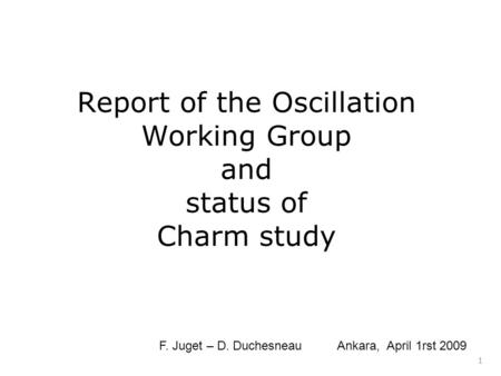 Report of the Oscillation Working Group and status of Charm study 1 F. Juget – D. Duchesneau Ankara, April 1rst 2009.