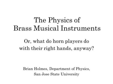 The Physics of Brass Musical Instruments Or, what do horn players do with their right hands, anyway? Brian Holmes, Department of Physics, San Jose State.