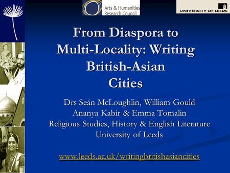 From Diaspora to Multi-Locality: Writing British-Asian Cities Drs Seán McLoughlin, William Gould Ananya Kabir & Emma Tomalin Religious Studies, History.