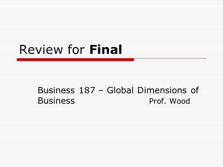 Review for Final Business 187 – Global Dimensions of Business Prof. Wood.