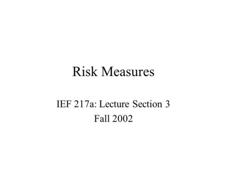 Risk Measures IEF 217a: Lecture Section 3 Fall 2002.