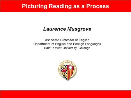 Picturing Reading as a Process Laurence Musgrove Associate Professor of English Department of English and Foreign Languages Saint Xavier University, Chicago.