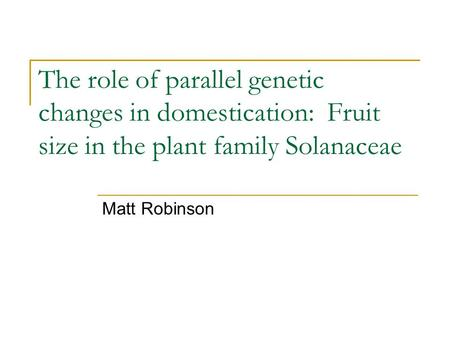 The role of parallel genetic changes in domestication: Fruit size in the plant family Solanaceae Matt Robinson.